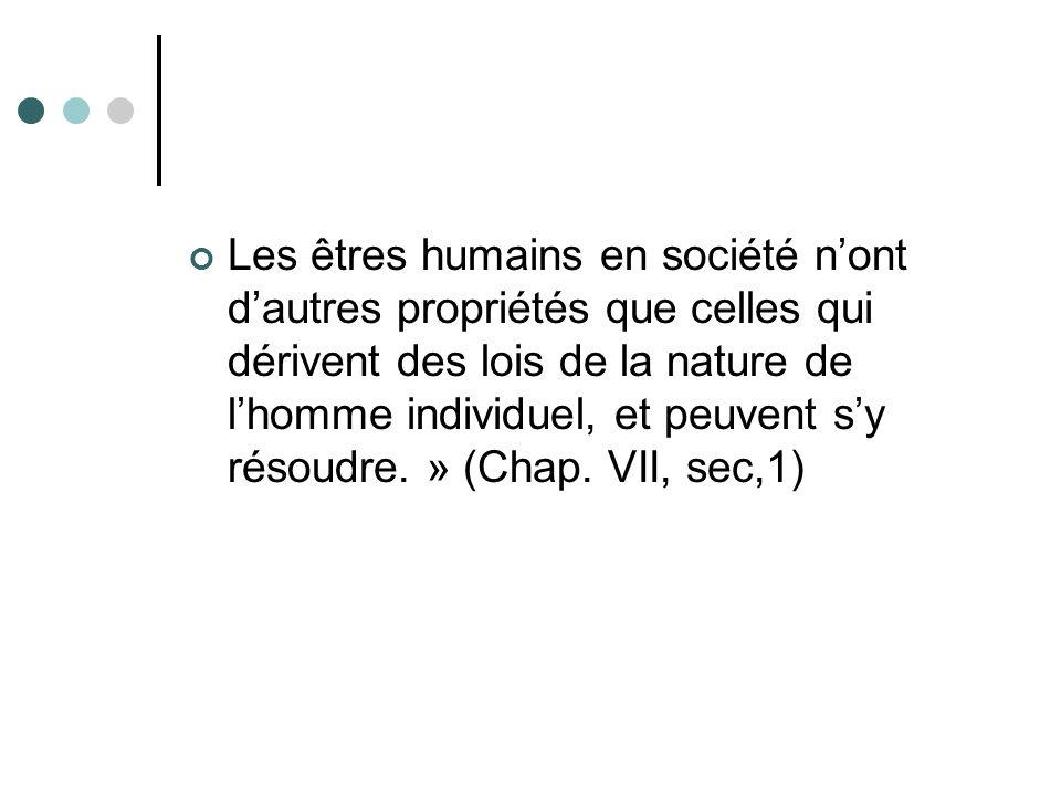 Les êtres humains en société n'ont d'autres propriétés que celles qui dérivent des lois de la nature de l'homme individuel, et peuvent s'y résoudre. » (Chap.