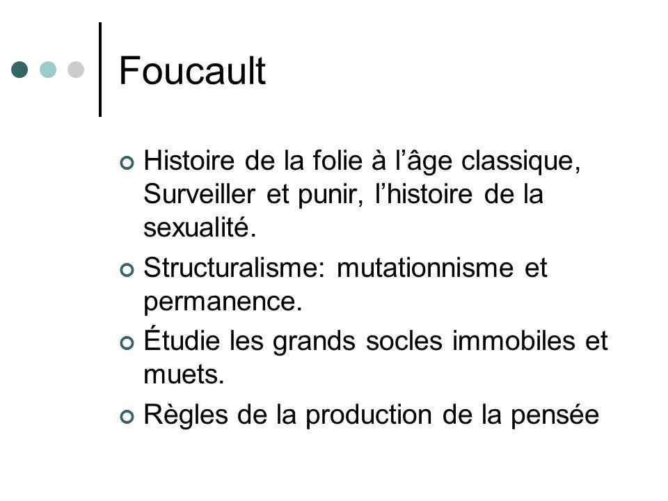 Foucault Histoire de la folie à l'âge classique, Surveiller et punir, l'histoire de la sexualité. Structuralisme: mutationnisme et permanence.