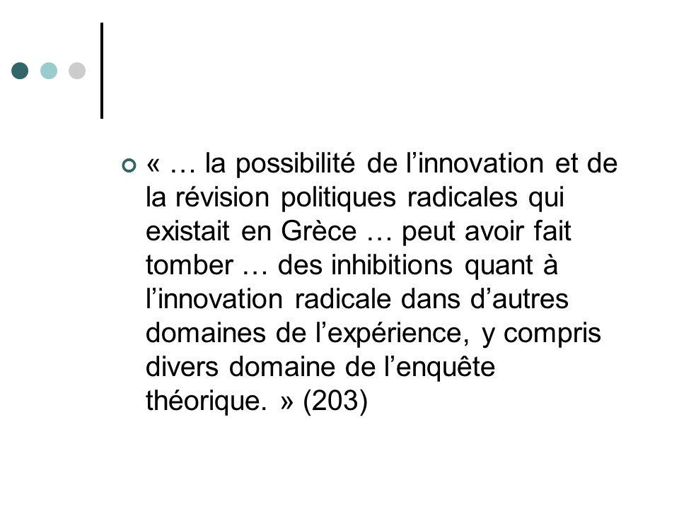 « … la possibilité de l'innovation et de la révision politiques radicales qui existait en Grèce … peut avoir fait tomber … des inhibitions quant à l'innovation radicale dans d'autres domaines de l'expérience, y compris divers domaine de l'enquête théorique. » (203)