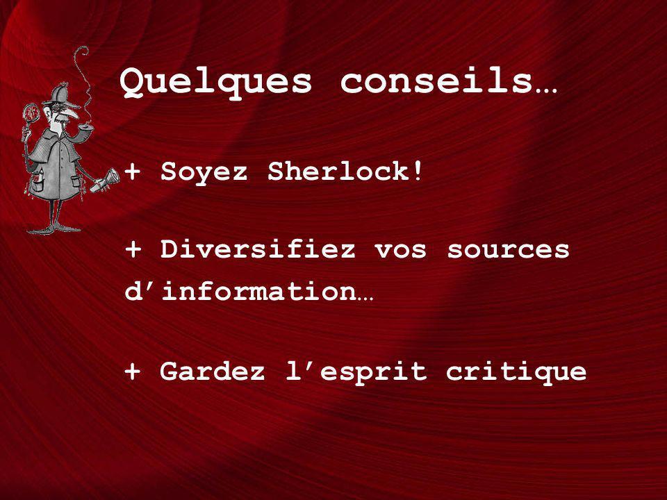 Quelques conseils… + Soyez Sherlock! + Diversifiez vos sources