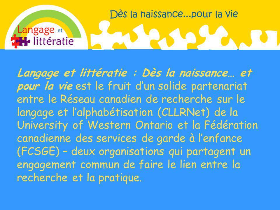 Langage et littératie : Dès la naissance… et pour la vie est le fruit d'un solide partenariat entre le Réseau canadien de recherche sur le langage et l'alphabétisation (CLLRNet) de la University of Western Ontario et la Fédération canadienne des services de garde à l'enfance (FCSGE) – deux organisations qui partagent un engagement commun de faire le lien entre la recherche et la pratique.