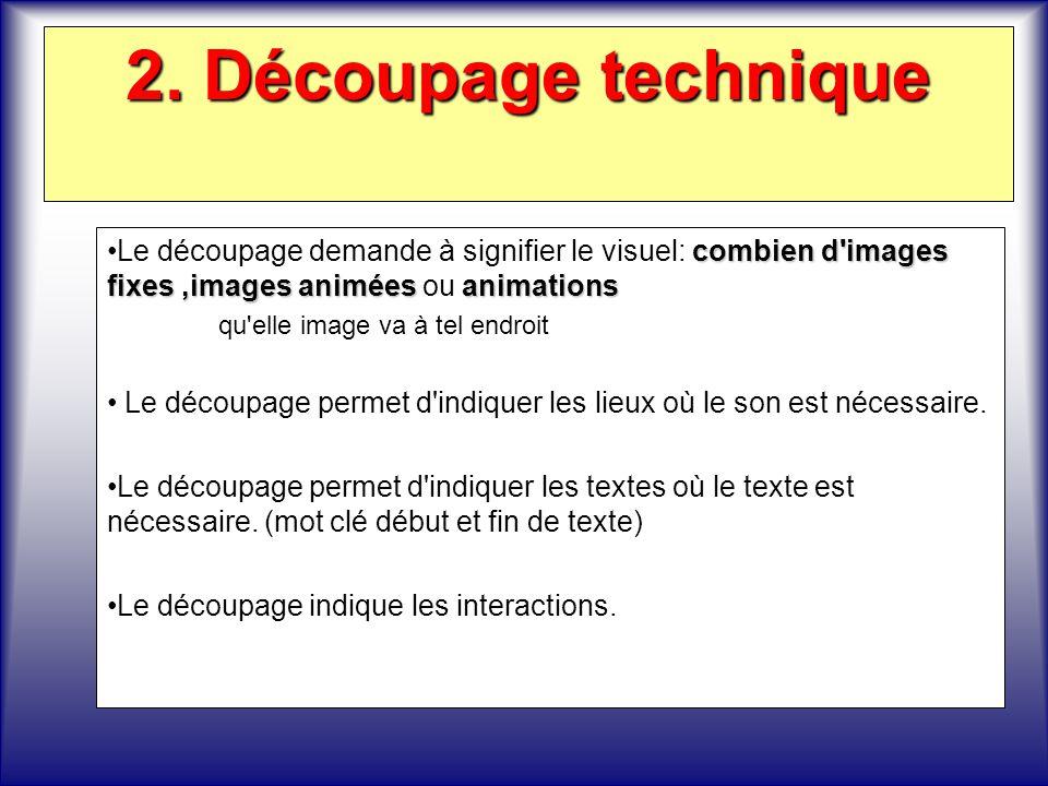 2. Découpage technique Le découpage demande à signifier le visuel: combien d images fixes ,images animées ou animations.