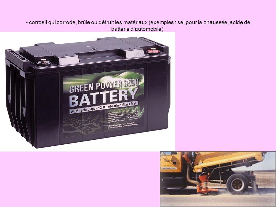- corrosif qui corrode, brûle ou détruit les matériaux (exemples : sel pour la chaussée, acide de batterie d automobile).