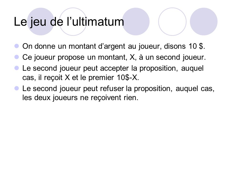 Le jeu de l'ultimatum On donne un montant d'argent au joueur, disons 10 $. Ce joueur propose un montant, X, à un second joueur.