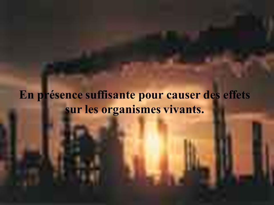 En présence suffisante pour causer des effets sur les organismes vivants.