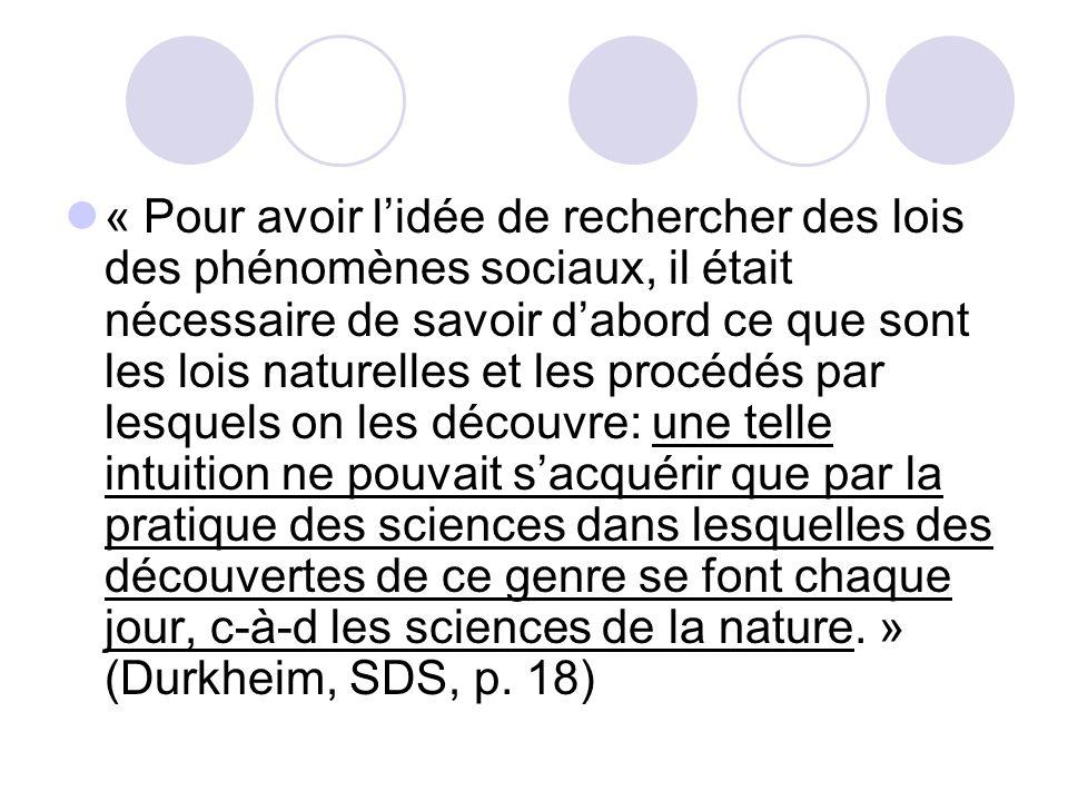 « Pour avoir l'idée de rechercher des lois des phénomènes sociaux, il était nécessaire de savoir d'abord ce que sont les lois naturelles et les procédés par lesquels on les découvre: une telle intuition ne pouvait s'acquérir que par la pratique des sciences dans lesquelles des découvertes de ce genre se font chaque jour, c-à-d les sciences de la nature. » (Durkheim, SDS, p.