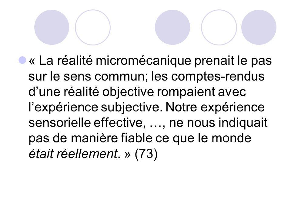 « La réalité micromécanique prenait le pas sur le sens commun; les comptes-rendus d'une réalité objective rompaient avec l'expérience subjective. Notre expérience sensorielle effective, …, ne nous indiquait pas de manière fiable ce que le monde était réellement. » (73)