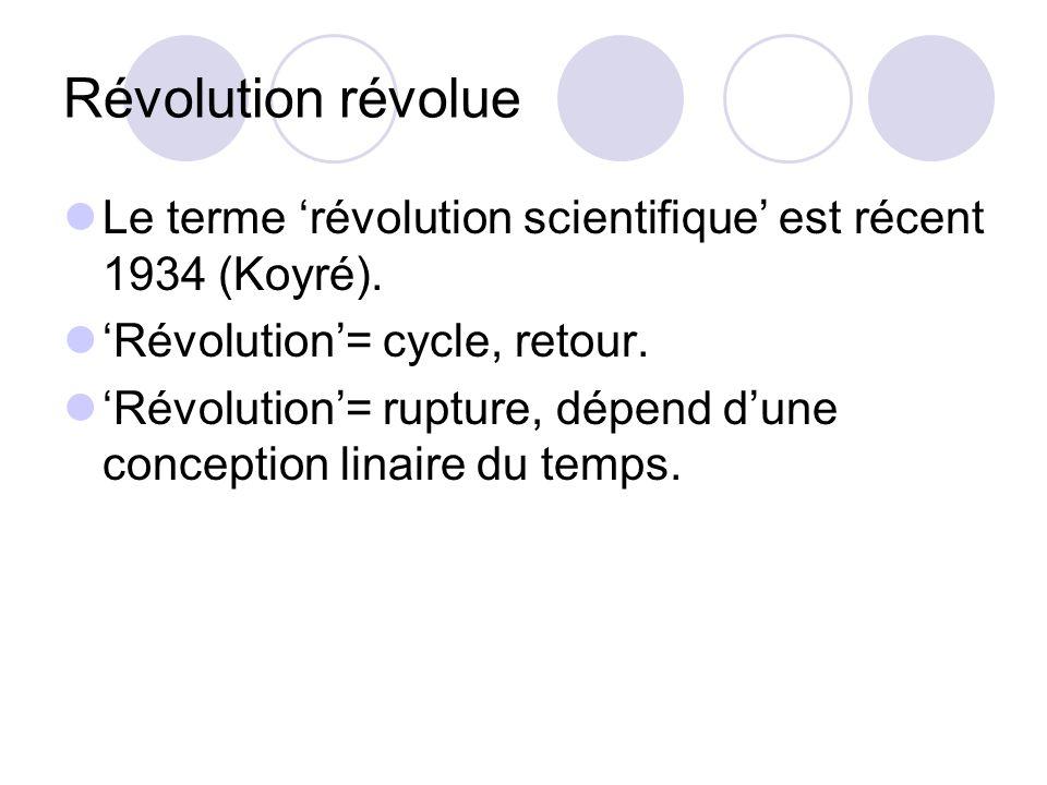 Révolution révolue Le terme 'révolution scientifique' est récent 1934 (Koyré). 'Révolution'= cycle, retour.