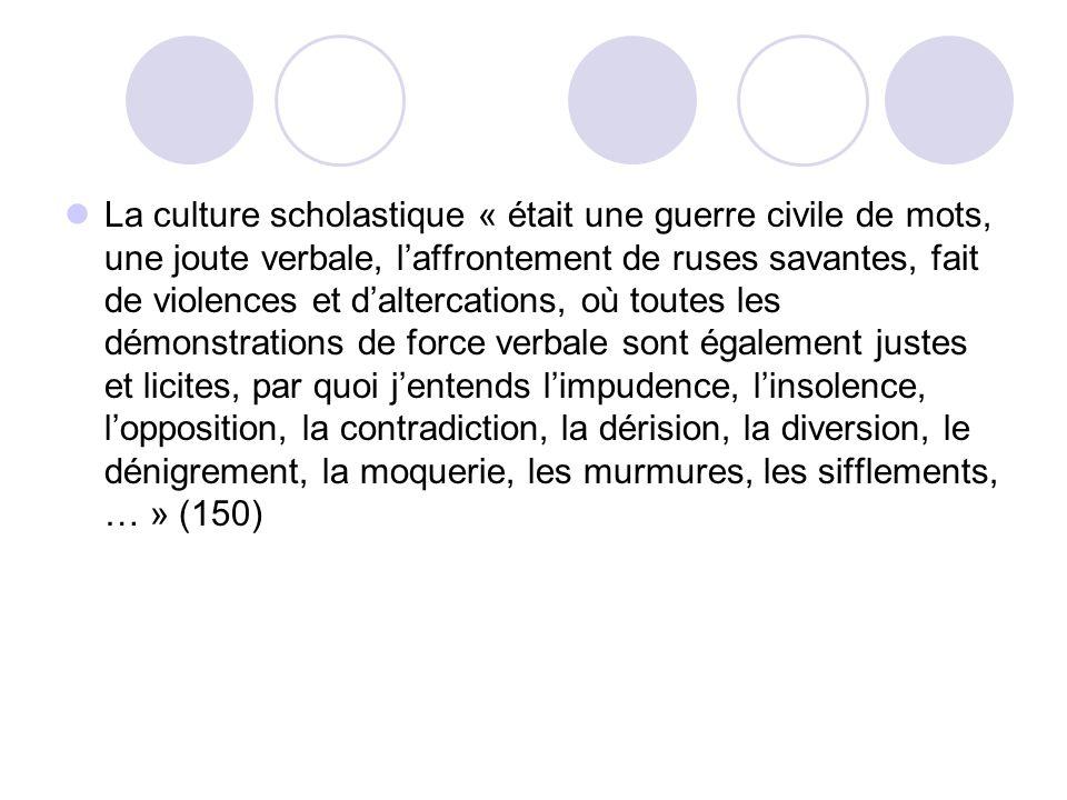 La culture scholastique « était une guerre civile de mots, une joute verbale, l'affrontement de ruses savantes, fait de violences et d'altercations, où toutes les démonstrations de force verbale sont également justes et licites, par quoi j'entends l'impudence, l'insolence, l'opposition, la contradiction, la dérision, la diversion, le dénigrement, la moquerie, les murmures, les sifflements, … » (150)