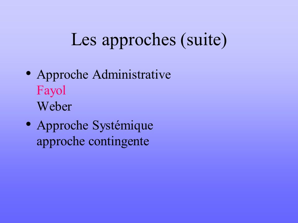 Les approches (suite) Approche Administrative Fayol Weber