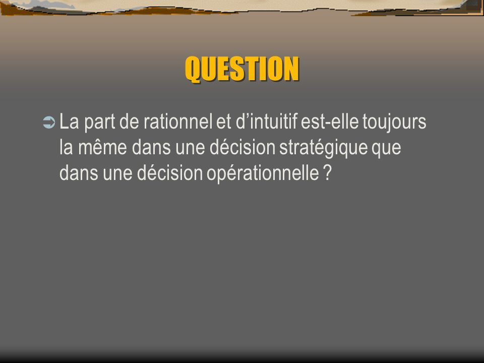 QUESTION La part de rationnel et d'intuitif est-elle toujours la même dans une décision stratégique que dans une décision opérationnelle