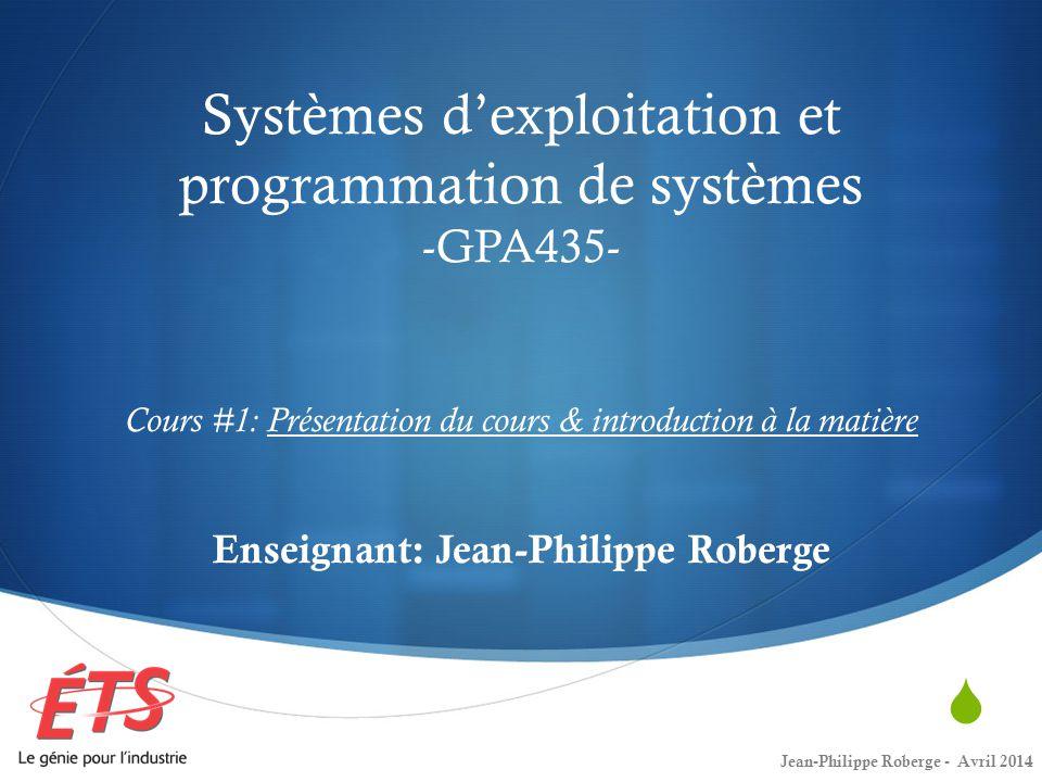 Systèmes d'exploitation et programmation de systèmes -GPA435- Cours #1: Présentation du cours & introduction à la matière Enseignant: Jean-Philippe Roberge