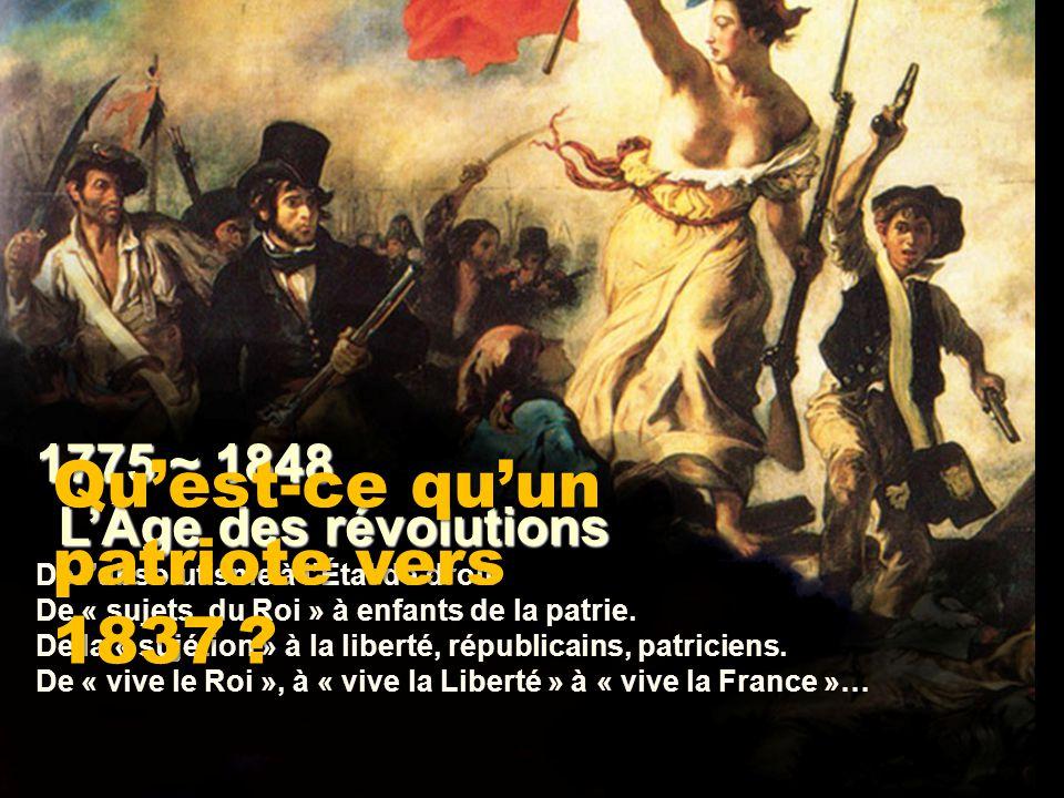 Qu'est-ce qu'un patriote vers 1837 1775 ~ 1848 L'Âge des révolutions