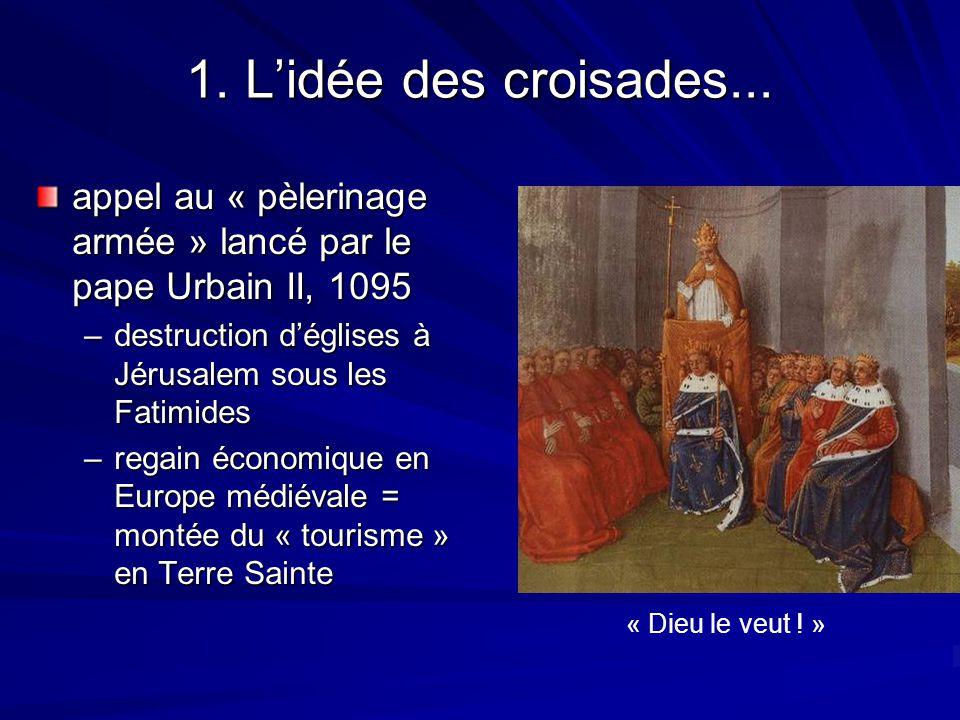 1. L'idée des croisades... appel au « pèlerinage armée » lancé par le pape Urbain II, 1095. destruction d'églises à Jérusalem sous les Fatimides.