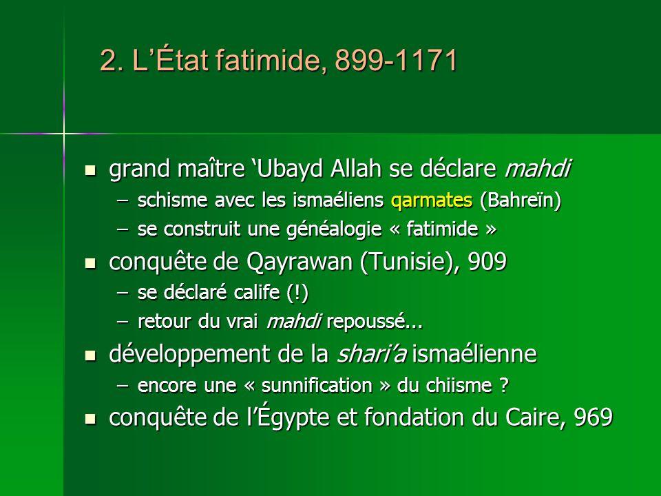 2. L'État fatimide, 899-1171 grand maître 'Ubayd Allah se déclare mahdi. schisme avec les ismaéliens qarmates (Bahreïn)