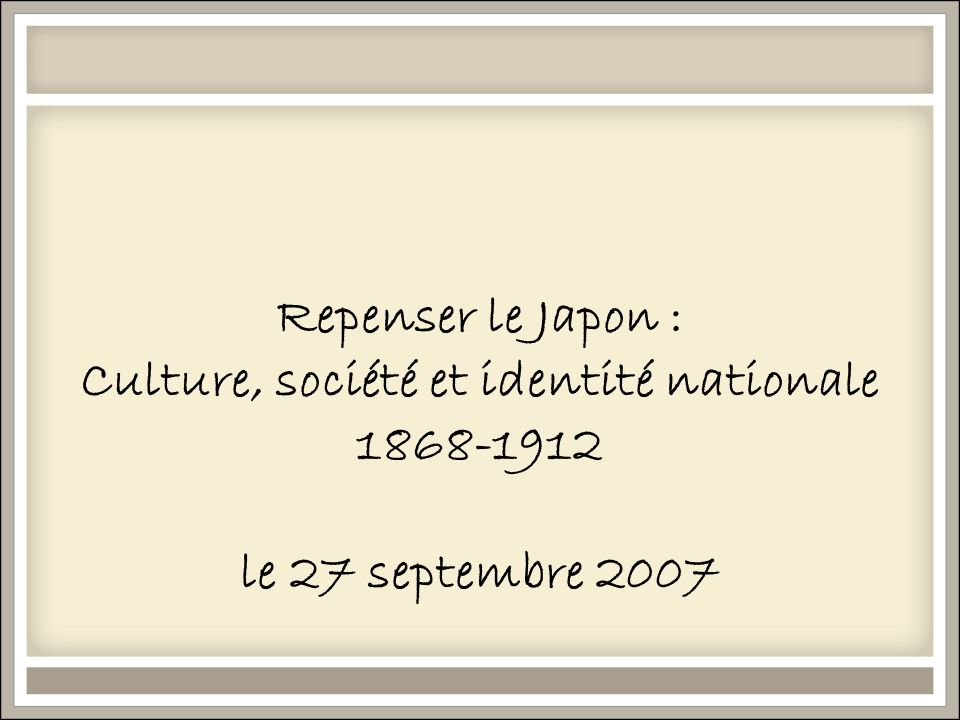 Repenser le Japon : Culture, société et identité nationale 1868-1912 le 27 septembre 2007