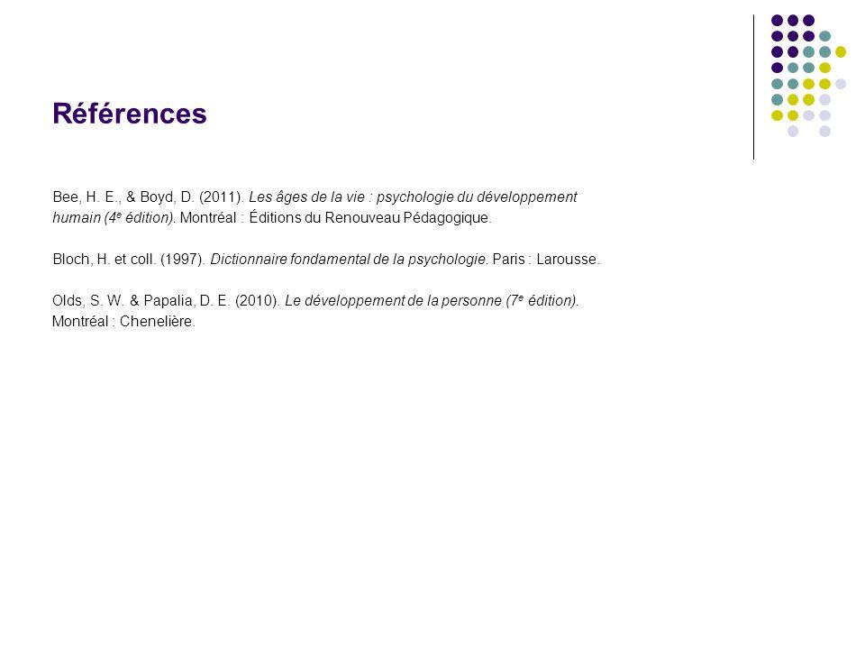 Références Bee, H. E., & Boyd, D. (2011). Les âges de la vie : psychologie du développement.