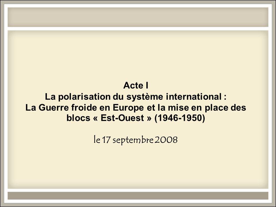 Acte I La polarisation du système international : La Guerre froide en Europe et la mise en place des blocs « Est-Ouest » (1946-1950) le 17 septembre 2008