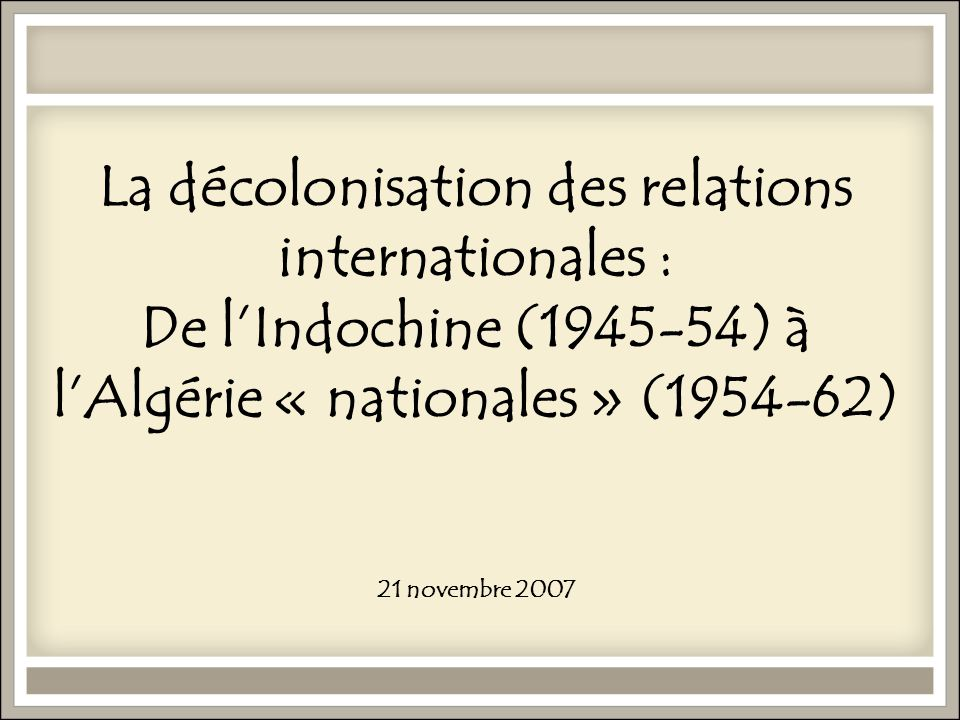 La décolonisation des relations internationales : De l'Indochine (1945-54) à l'Algérie « nationales » (1954-62) 21 novembre 2007