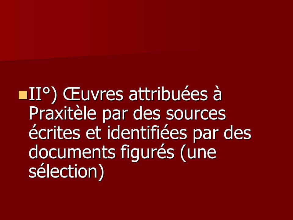 II°) Œuvres attribuées à Praxitèle par des sources écrites et identifiées par des documents figurés (une sélection)