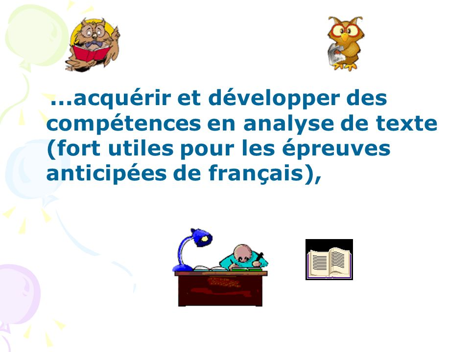 ...acquérir et développer des compétences en analyse de texte (fort utiles pour les épreuves anticipées de français),