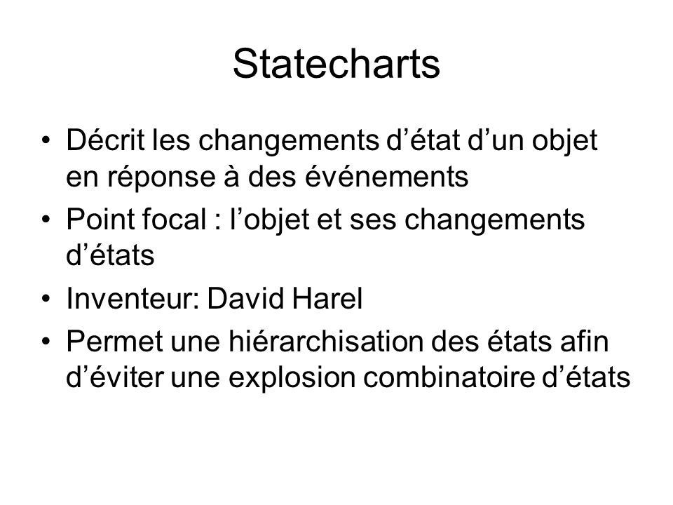 Statecharts Décrit les changements d'état d'un objet en réponse à des événements. Point focal : l'objet et ses changements d'états.