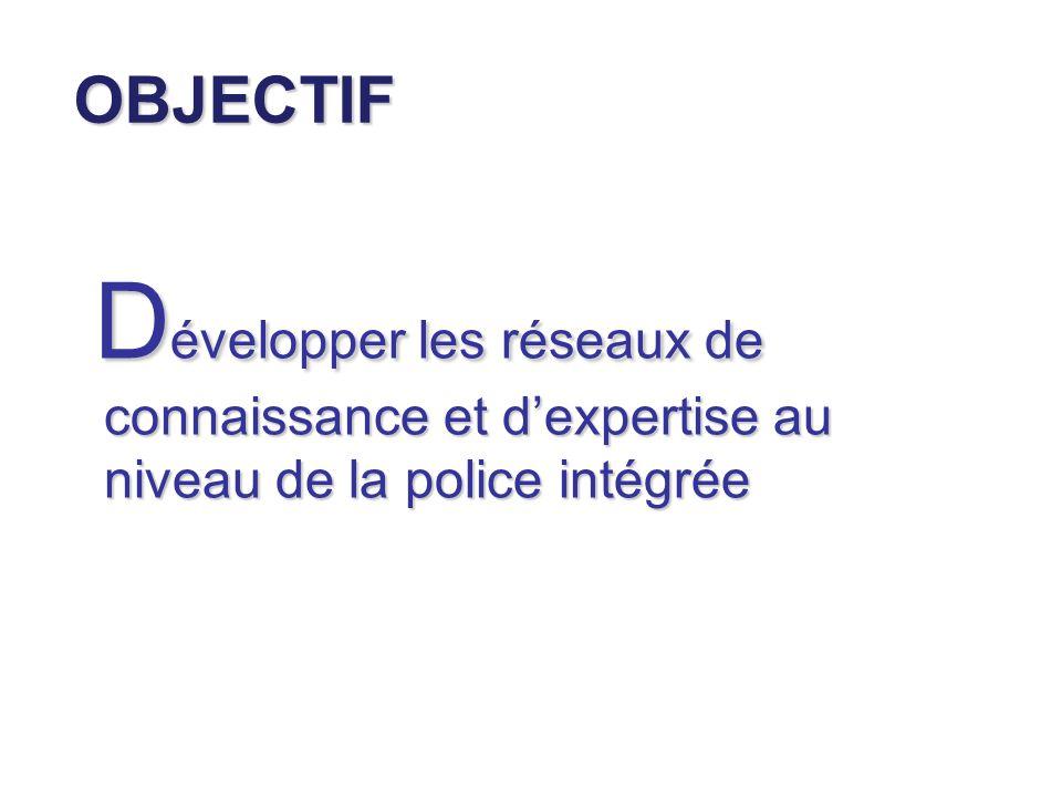 OBJECTIF Développer les réseaux de connaissance et d'expertise au niveau de la police intégrée