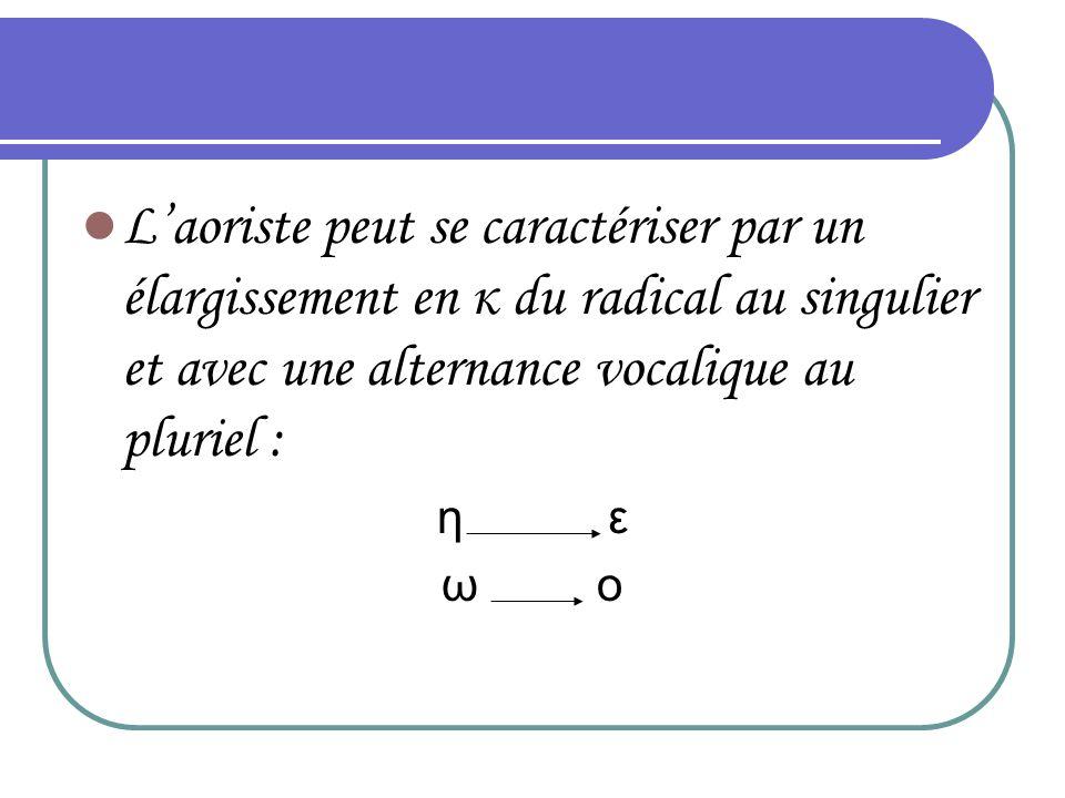 L'aoriste peut se caractériser par un élargissement en κ du radical au singulier et avec une alternance vocalique au pluriel :