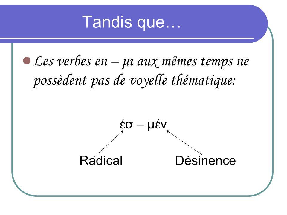 Tandis que… Les verbes en – μι aux mêmes temps ne possèdent pas de voyelle thématique: ἐσ – μέν.