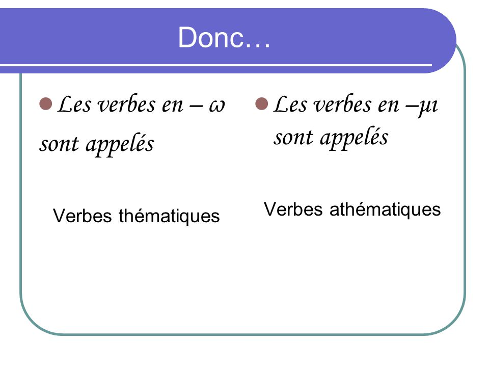 Donc… Les verbes en – ω sont appelés Les verbes en –μι sont appelés