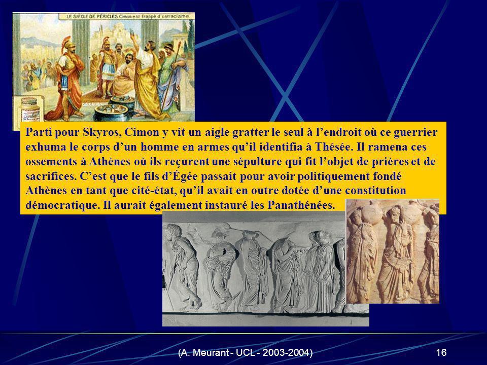 Parti pour Skyros, Cimon y vit un aigle gratter le seul à l'endroit où ce guerrier exhuma le corps d'un homme en armes qu'il identifia à Thésée. Il ramena ces ossements à Athènes où ils reçurent une sépulture qui fit l'objet de prières et de sacrifices. C'est que le fils d'Égée passait pour avoir politiquement fondé Athènes en tant que cité-état, qu'il avait en outre dotée d'une constitution démocratique. Il aurait également instauré les Panathénées.