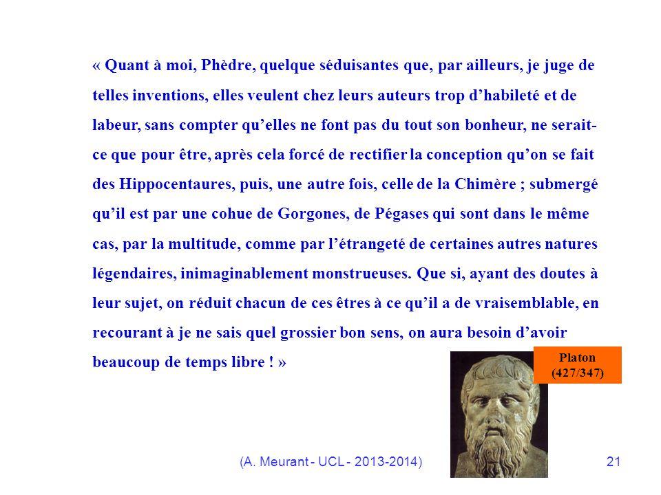 « Quant à moi, Phèdre, quelque séduisantes que, par ailleurs, je juge de telles inventions, elles veulent chez leurs auteurs trop d'habileté et de labeur, sans compter qu'elles ne font pas du tout son bonheur, ne serait-ce que pour être, après cela forcé de rectifier la conception qu'on se fait des Hippocentaures, puis, une autre fois, celle de la Chimère ; submergé qu'il est par une cohue de Gorgones, de Pégases qui sont dans le même cas, par la multitude, comme par l'étrangeté de certaines autres natures légendaires, inimaginablement monstrueuses. Que si, ayant des doutes à leur sujet, on réduit chacun de ces êtres à ce qu'il a de vraisemblable, en recourant à je ne sais quel grossier bon sens, on aura besoin d'avoir beaucoup de temps libre ! »