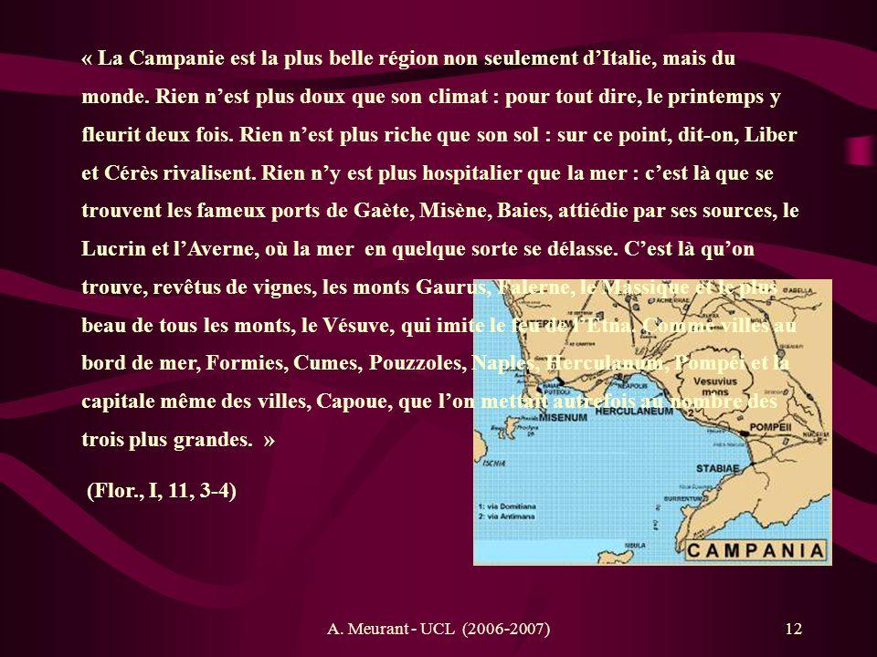 « La Campanie est la plus belle région non seulement d'Italie, mais du monde. Rien n'est plus doux que son climat : pour tout dire, le printemps y fleurit deux fois. Rien n'est plus riche que son sol : sur ce point, dit-on, Liber et Cérès rivalisent. Rien n'y est plus hospitalier que la mer : c'est là que se trouvent les fameux ports de Gaète, Misène, Baies, attiédie par ses sources, le Lucrin et l'Averne, où la mer en quelque sorte se délasse. C'est là qu'on trouve, revêtus de vignes, les monts Gaurus, Falerne, le Massique et le plus beau de tous les monts, le Vésuve, qui imite le feu de l'Etna. Comme villes au bord de mer, Formies, Cumes, Pouzzoles, Naples, Herculanum, Pompéi et la capitale même des villes, Capoue, que l'on mettait autrefois au nombre des trois plus grandes. »