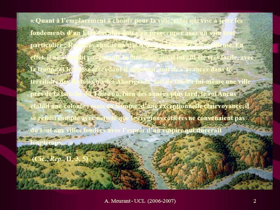 « Quant à l'emplacement à choisir pour la ville, celui qui vise à jeter les fondements d'un Etat durable doit s'en préoccuper avec un soin tout particulier ; Romulus choisit un site d'une convenance merveilleuse. En effet, il ne s'établit pas près de la mer, alors qu'il lui eût été très facile, avec la troupe et les ressources dont il disposait, soit de s'avancer dans le territoire des Rutules ou des Aborigènes, soit de fonder lui-même une ville près de la bouche du Tibre où, bien des années plus tard, le roi Ancus établit une colonie ; mais en homme d'une exceptionnelle clairvoyance, il se rendit compte avec netteté que les régions côtières ne convenaient pas du tout aux villes fondées avec l'espoir d'un empire qui durerait longtemps… »