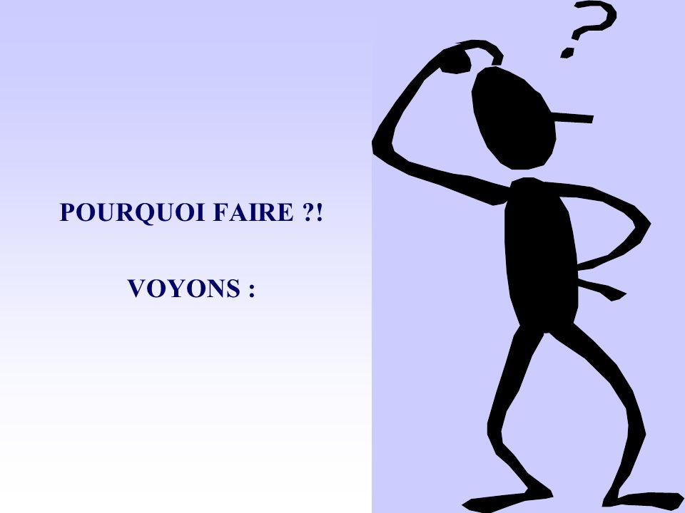 POURQUOI FAIRE ! VOYONS :