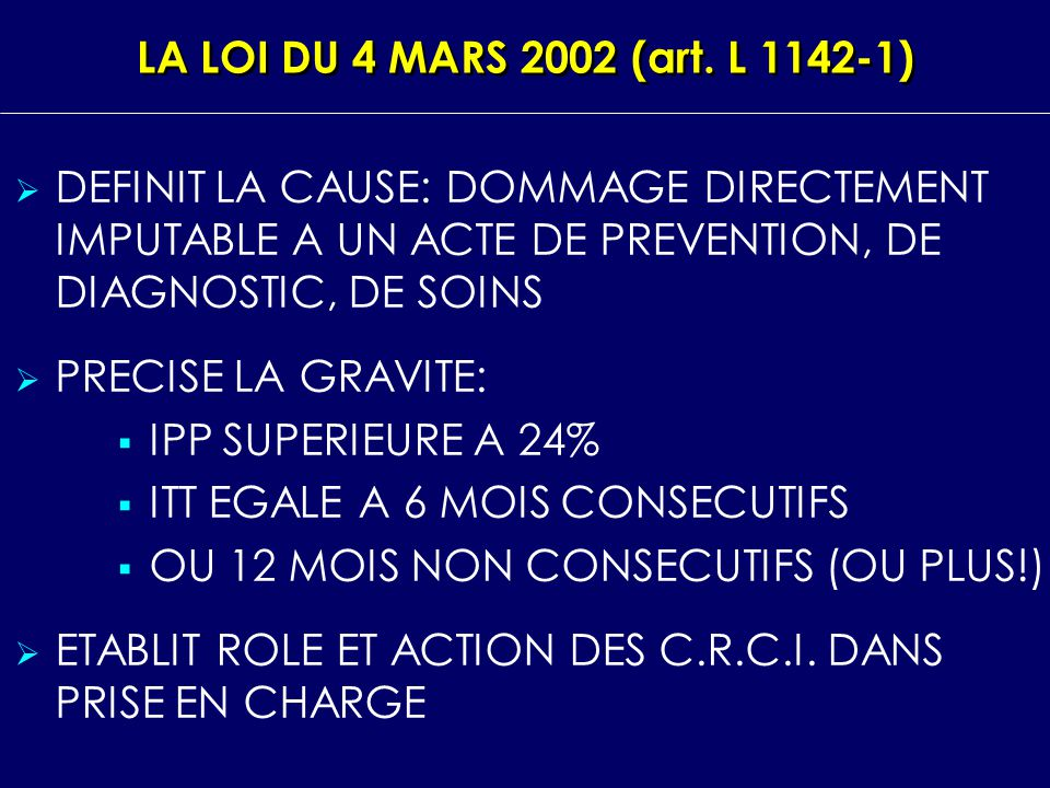 LA LOI DU 4 MARS 2002 (art. L 1142‑1) DEFINIT LA CAUSE: DOMMAGE DIRECTEMENT IMPUTABLE A UN ACTE DE PREVENTION, DE DIAGNOSTIC, DE SOINS.