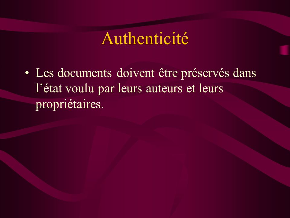 Authenticité Les documents doivent être préservés dans l'état voulu par leurs auteurs et leurs propriétaires.