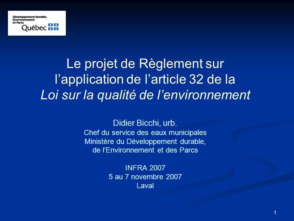 Le projet de Règlement sur l'application de l'article 32 de la Loi sur la qualité de l'environnement Didier Bicchi, urb. Chef du service des eaux municipales Ministère du Développement durable, de l'Environnement et des Parcs INFRA 2007 5 au 7 novembre 2007 Laval