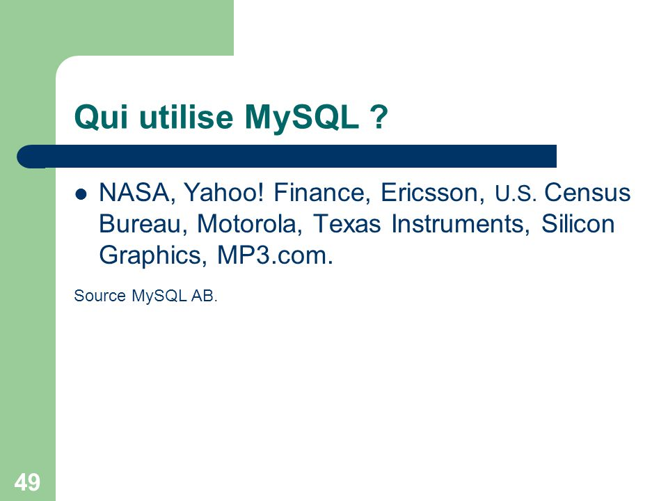 Qui utilise MySQL NASA, Yahoo! Finance, Ericsson, U.S. Census Bureau, Motorola, Texas Instruments, Silicon Graphics, MP3.com.