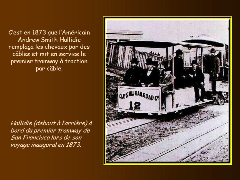 C'est en 1873 que l'Américain Andrew Smith Hallidie remplaça les chevaux par des câbles et mit en service le premier tramway à traction par câble.