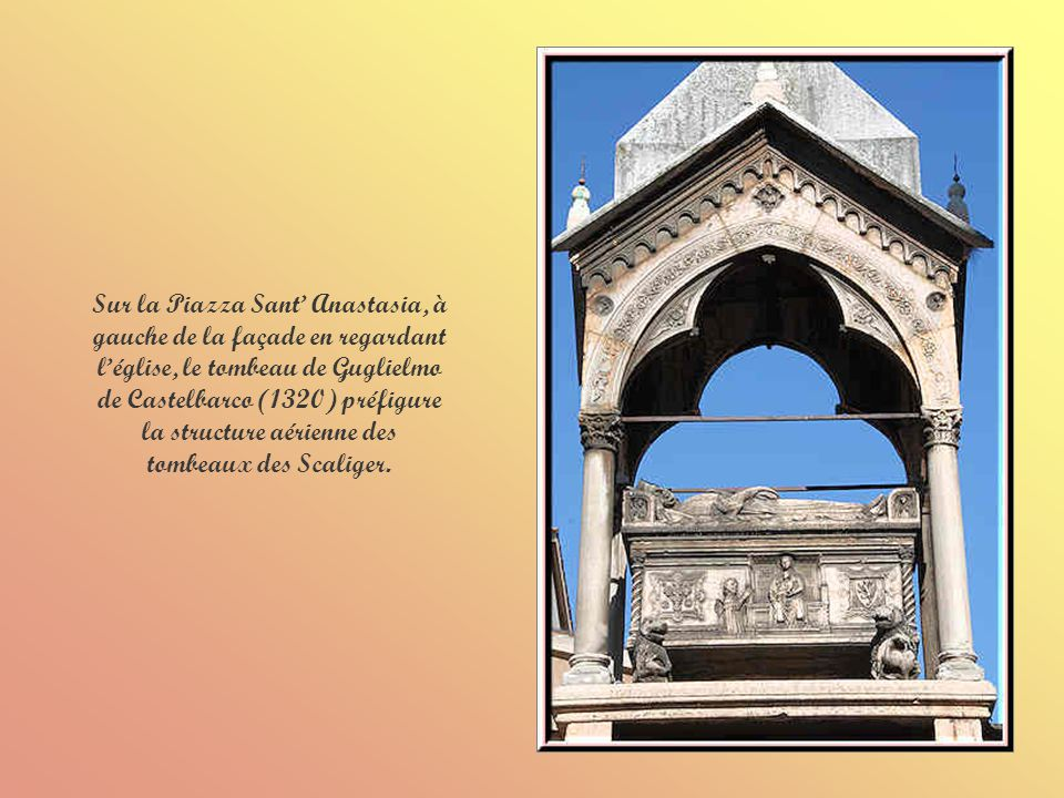 Sur la Piazza Sant' Anastasia, à gauche de la façade en regardant l'église, le tombeau de Guglielmo de Castelbarco (1320) préfigure la structure aérienne des tombeaux des Scaliger.