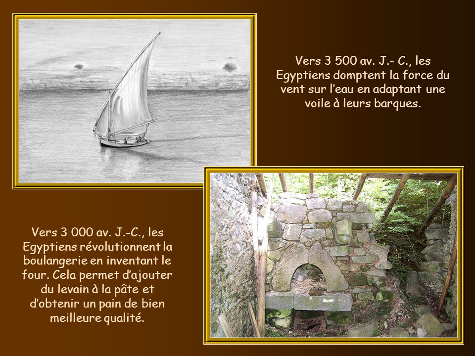 Vers 3 500 av. J.- C., les Egyptiens domptent la force du vent sur l'eau en adaptant une voile à leurs barques.