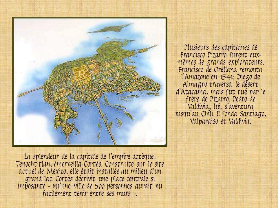 Plusieurs des capitaines de Francisco Pizarro furent eux-mêmes de grands explorateurs. Francisco de Orellana remonta l'Amazone en 1541; Diego de Almagro traversa le désert d'Atacama, mais fut tué par le frère de Pizarro. Pedro de Valdivia, lui, s'aventura jusqu'au Chili. Il fonda Santiago, Valparaiso et Valdivia.