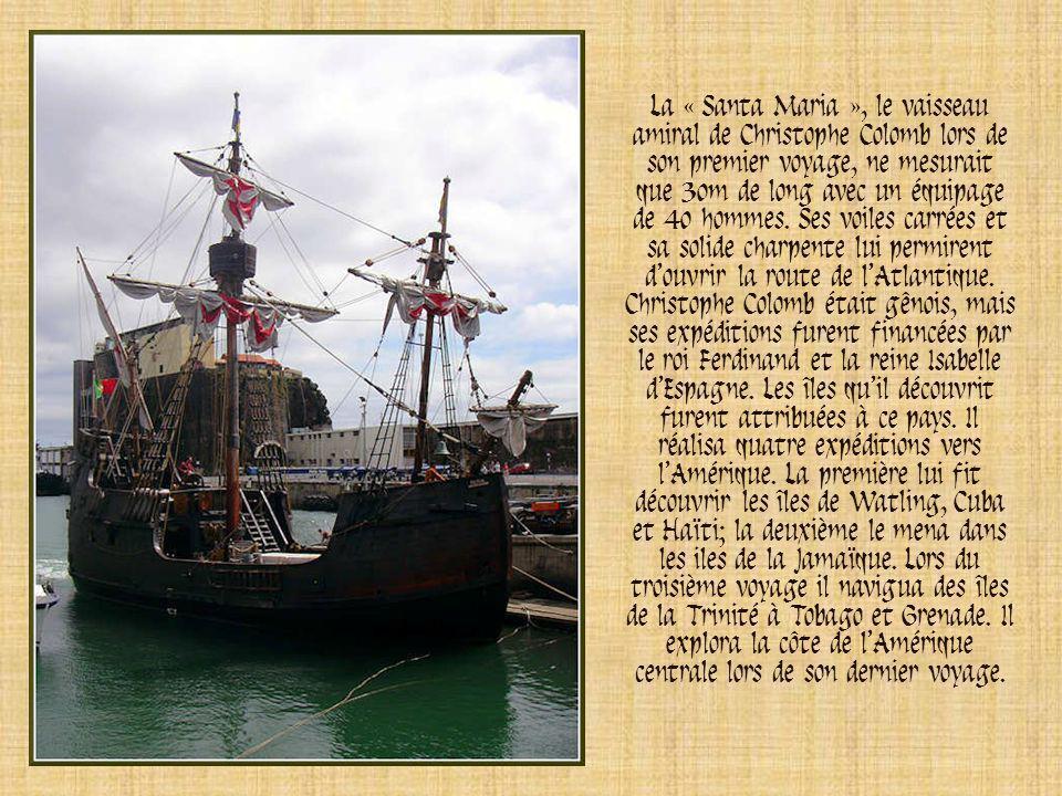 La « Santa Maria », le vaisseau amiral de Christophe Colomb lors de son premier voyage, ne mesurait que 30m de long avec un équipage de 40 hommes. Ses voiles carrées et sa solide charpente lui permirent d'ouvrir la route de l'Atlantique.