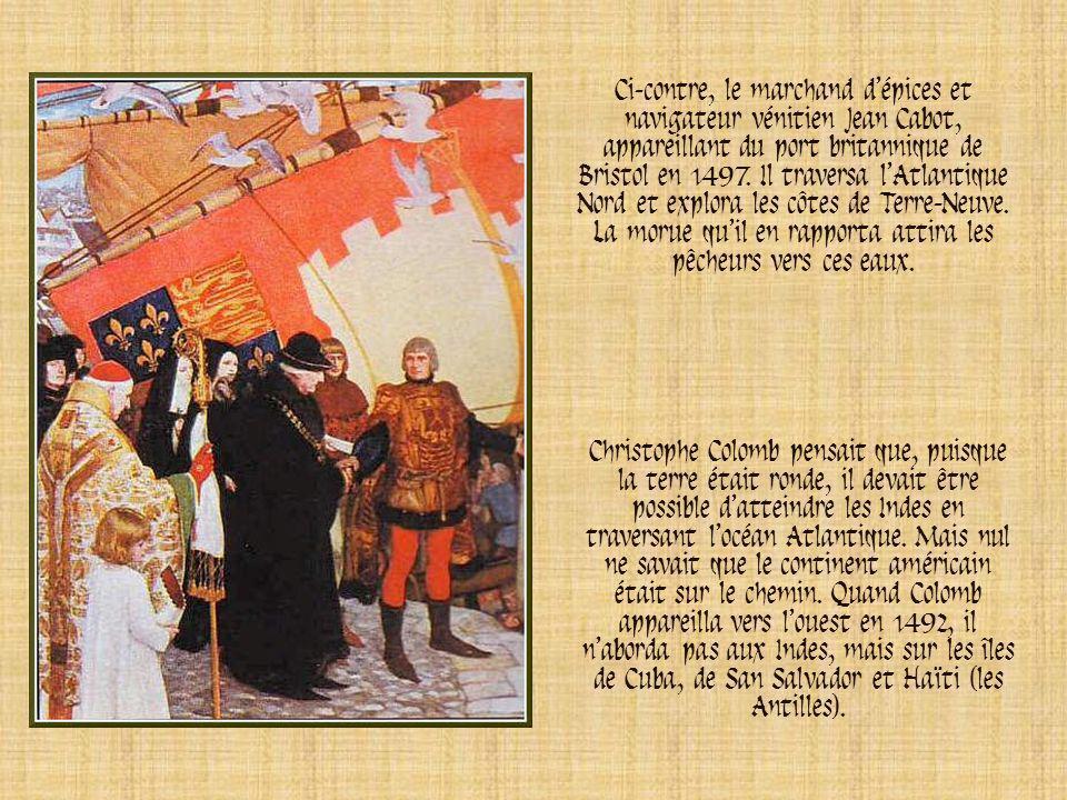 Ci-contre, le marchand d'épices et navigateur vénitien Jean Cabot, appareillant du port britannique de Bristol en 1497. Il traversa l'Atlantique Nord et explora les côtes de Terre-Neuve. La morue qu'il en rapporta attira les pêcheurs vers ces eaux.