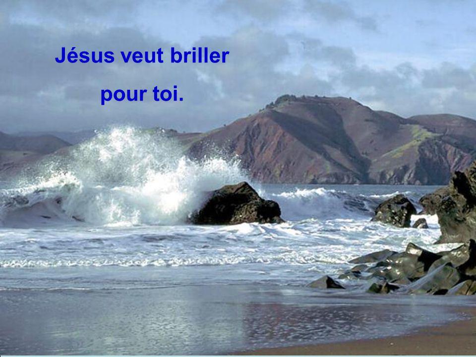 Jésus veut briller pour toi.