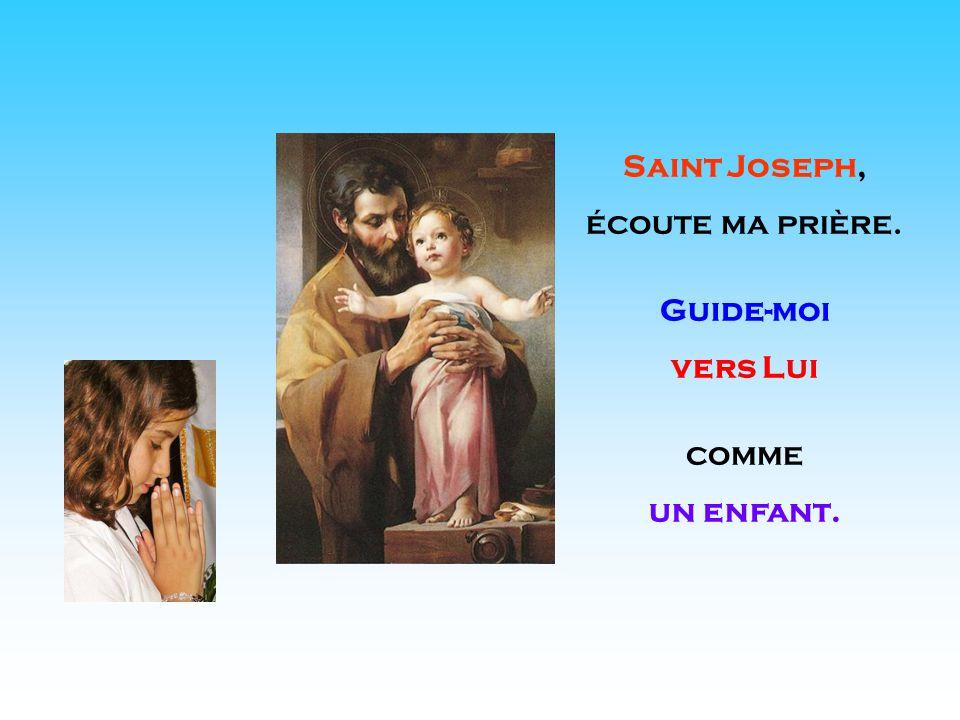 . . Saint Joseph, écoute ma prière. Guide-moi vers Lui comme