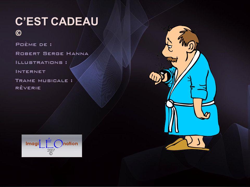 C'EST CADEAU © Poème de : Robert Serge Hanna Illustrations : Internet