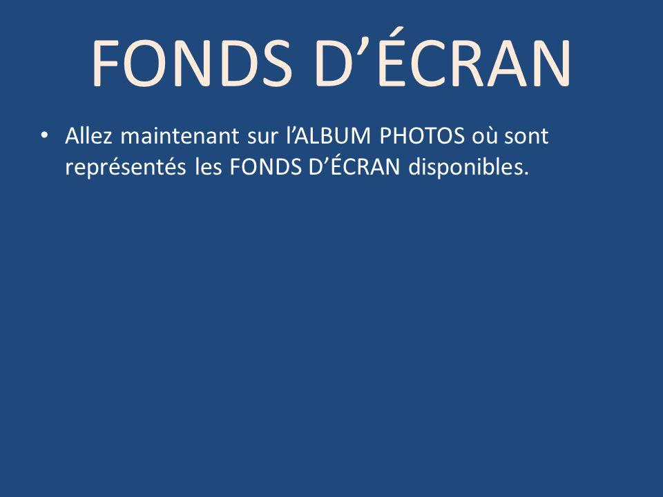 FONDS D'ÉCRAN Allez maintenant sur l'ALBUM PHOTOS où sont représentés les FONDS D'ÉCRAN disponibles.