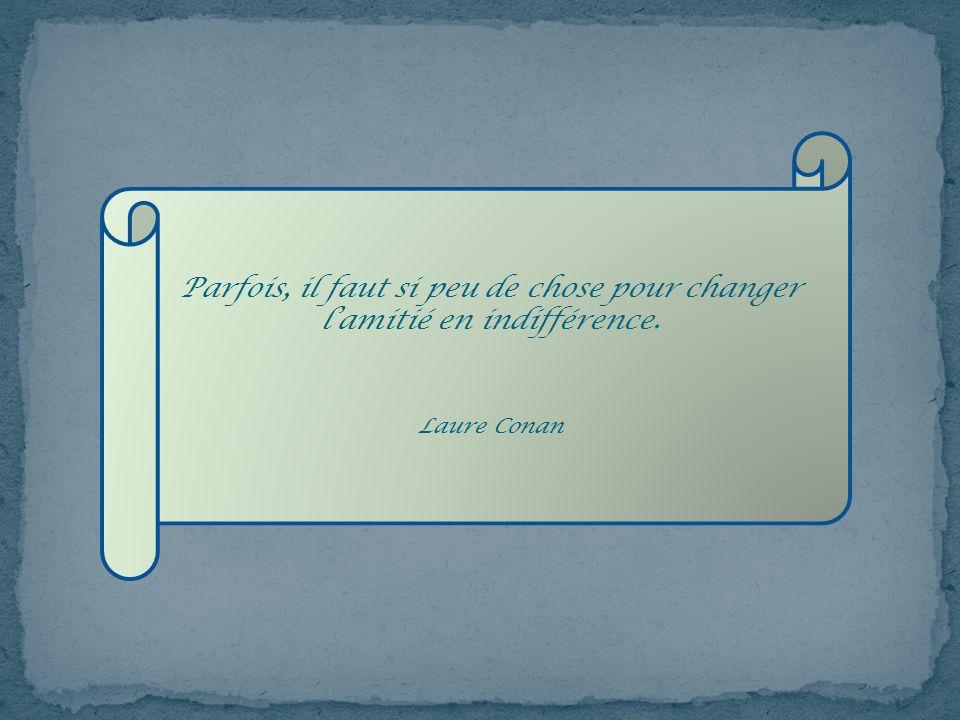 Parfois, il faut si peu de chose pour changer l'amitié en indifférence.